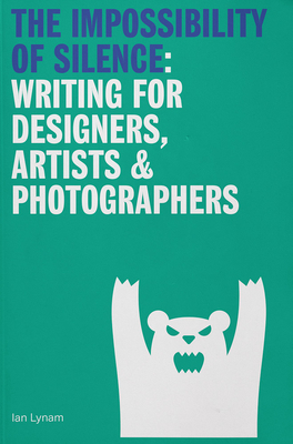 The Impossibility of Silence: Writing for Designers, Artists & Photographers Cover Image