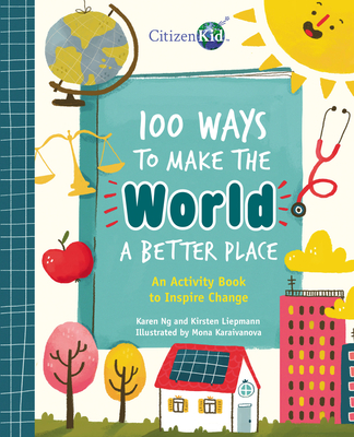 100 Ways to Make the World a Better Place: An Activity Book to Inspire Change (CitizenKid) Cover Image