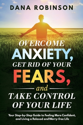 Overcome Anxiety, Get Rid of Your Fears, and Take Control of Your Life: Your Step-by-Step Guide to Feeling More Confident, and Living a Relaxed and Wo Cover Image