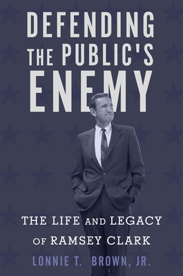 Defending the Public's Enemy: The Life and Legacy of Ramsey Clark Cover Image