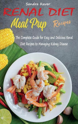Renal Diet Meal Prep Recipes: The Complete Guide for Easy and Delicious Renal Diet Recipes to Managing Kidney Disease Cover Image