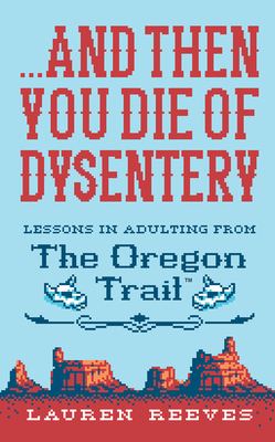 ...And Then You Die of Dysentery: Lessons in Adulting from the Oregon Trail Cover Image