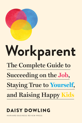 Workparent: The Complete Guide to Succeeding on the Job, Staying True to Yourself, and Raising Happy Kids Cover Image