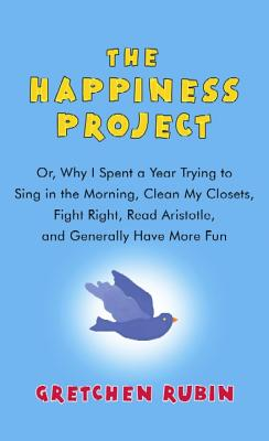 The Happiness Project: Or, Why I Spent a Year Trying to Sing in the Morning, Clean My Closets, Fight Right, Read Aristotle, and Cover Image