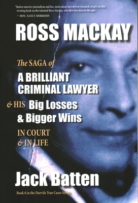 Ross Mackay, the Saga of a Brilliant Criminal Lawyer: And His Big Losses and Bigger Wins in Court and in Life (True Cases #6) Cover Image