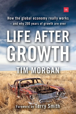 Life After Growth: How the Global Economy Really Works - And Why 200 Years of Growth Are Over Cover Image