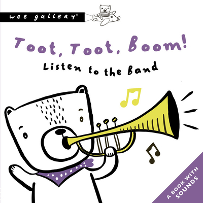 Toot, Toot, Boom! Listen To The Band: A Book with Sounds (Wee Gallery Sound Books) Cover Image