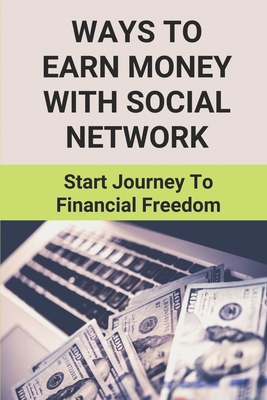 Ways To Earn Money With Social Network: Start Journey To Financial Freedom: Financial Freedom In The 21St Century Cover Image