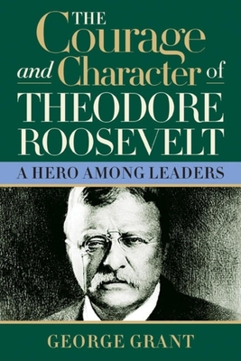 The Courage and Character of Theodore Roosevelt Cover Image