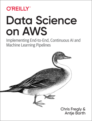 Data Science on AWS: Implementing End-To-End, Continuous AI and Machine Learning Pipelines Cover Image