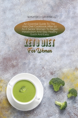 Keto Diet For Women: An Essential Guide To The Keto Diet Cookbook After 50 As A Senior Women To Regain Metabolism And Stay Healthy Quick An Cover Image
