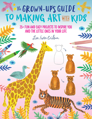 The Grown-Up's Guide to Making Art with Kids: 25+ fun and easy projects to inspire you and the little ones in your life Cover Image