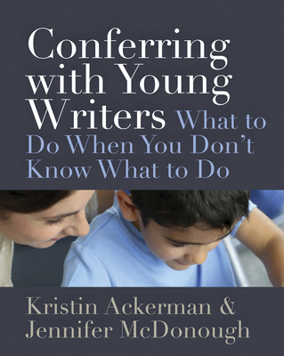 Conferring with Young Writers: What to Do When You Don't Know What to Do Cover Image