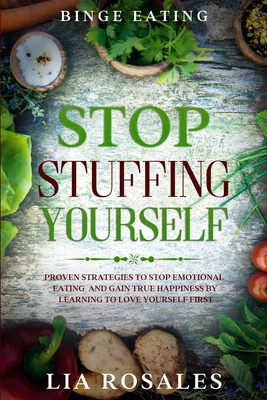Binge Eating: STOP STUFFING YOURSELF - Proven Strategies To Stop Emotional Eating And Gain True Happiness By Learning To Love Yourse Cover Image