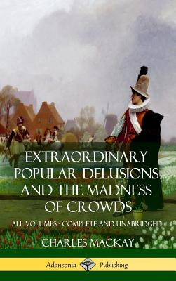 Extraordinary Popular Delusions and The Madness of Crowds: All Volumes, Complete and Unabridged (Hardcover) Cover Image