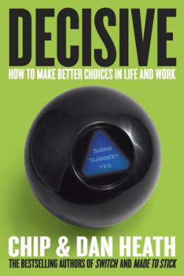 Decisive: How to Make Better Choices in Life and Work (Hardcover) By Chip Heath, Dan Heath