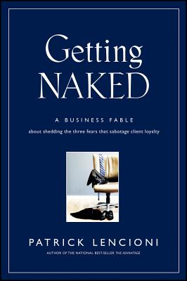 Getting Naked: A Business Fable About Shedding The Three Fears That Sabotage Client LoyaltyPatrick M. Lencioni