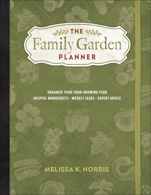 The Family Garden Planner: Organize Your Food-Growing Year -Helpful Worksheets -Weekly Tasks -Expert Advice Cover Image