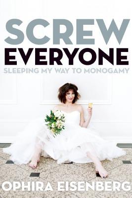 Screw Everyone: Sleeping My Way to Monogamy Cover Image