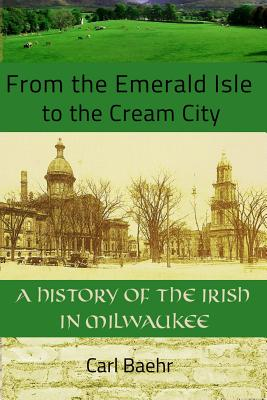 From the Emerald Isle to the Cream City: A History of the Irish in Milwaukee: A History of the Irish in Milwaukee Cover Image
