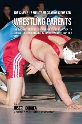 The Simple 15 Minute Meditation Guide for Wrestling Parents: The Parents' Guide to Teaching Your Kids Meditation to Enhance Their Performance by Contr Cover Image