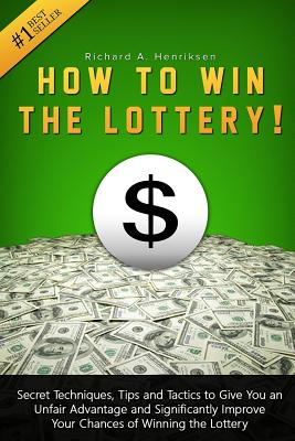 How to Win the Lottery: Secret Techniques, Tips and Tactics to Give You an Unfair Advantage and Significantly Improve Your Chances of Winning Cover Image