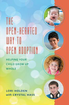 The Open-Hearted Way to Open Adoption: Helping Your Child Grow Up Whole Cover Image