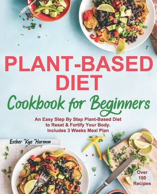 Plant-Based Diet Cookbook for Beginners: An Easy Step By Step Plant-Based Diet to Reset & Fortify Your Body. Includes 3 Weeks Meal Plan Cover Image