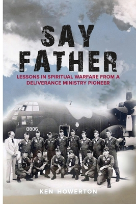 Say Father: Lessons in Spiritual Warfare from a Deliverance Ministry Pioneer Cover Image