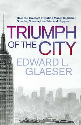The Triumph of the City: How Our Greatest Invention Makes Us Richer, Smarter, Greener, Healthier and Happier Cover Image