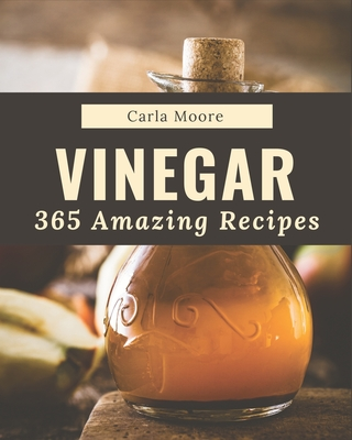 365 Amazing Vinegar Recipes: From The Vinegar Cookbook To The Table Cover Image