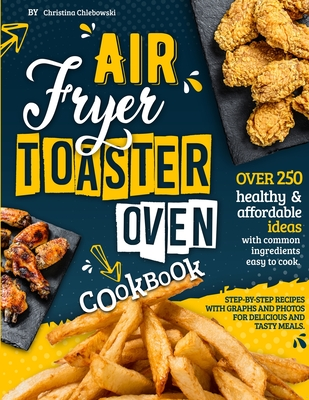 Air Fryer Toaster Oven Cookbook: Over 250 Healthy & Affordable Ideas with Common Ingredients Easy to Cook. Step-By-Step Recipes with Graphs and Photos Cover Image