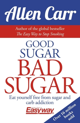 Good Sugar Bad Sugar: Eat Yourself Free from Sugar and Carb Addiction (Allen Carr's Easyway #6) Cover Image
