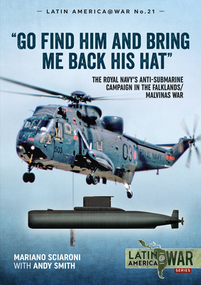 Go Find Him and Bring Me Back His Hat: The Royal Navy's Anti-Submarine Campaign in the Falklands/Malvinas War (Latin America@War) cover