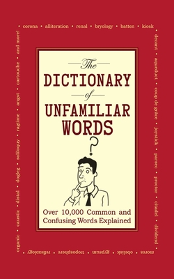 The Dictionary of Unfamiliar Words: Over 10,000Common and Confusing Words Explained Cover Image