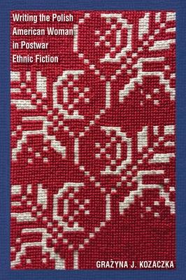 Cover for Writing the Polish American Woman in Postwar Ethnic Fiction (Polish and Polish American Studies)