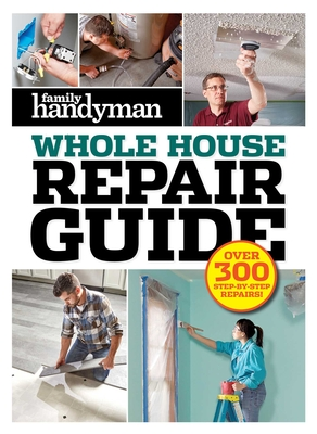 Family Handyman Whole House Repair Guide: Over 300 Step-by-Step Repairs Cover Image