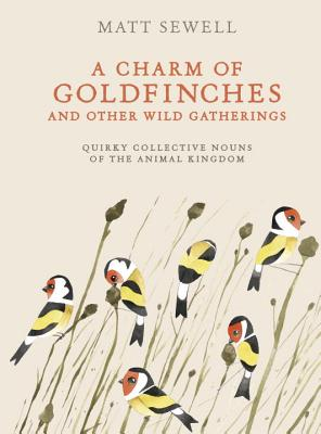 A Charm of Goldfinches and Other Wild Gatherings: Quirky Collective Nouns of the Animal Kingdom Cover Image