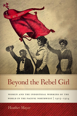 Beyond the Rebel Girl: Women and the Industrial Workers of the World in the Pacific Northwest, 1905-1924 Cover Image