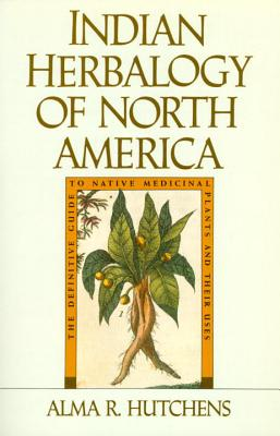Indian Herbalogy of North America: The Definitive Guide to Native Medicinal Plants and Their Uses Cover Image