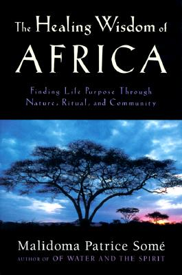 The Healing Wisdom of Africa: Finding Life Purpose Through Nature, Ritual, and Community Cover Image