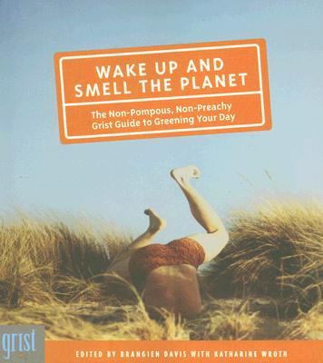 Wake Up and Smell the Planet: The Non-Pompous, Non-Preachy Grist Guide to Greening Your Day Cover Image