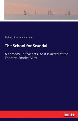 The School for Scandal: A comedy, in five acts. As it is acted at the Theatre, Smoke Alley Cover Image