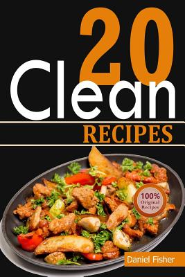 Clean 20 Recipes: Over 50 All-New Delicious and Healthy Recipes for the Clean 20 Food Plan for a Total Body Transformation Cover Image