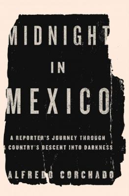 Midnight in Mexico: A Reporter's Journey Through a Country's Descent Into Darkness Cover Image