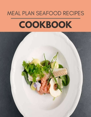 Meal Plan Seafood Recipes Cookbook: 78 Days To Live A Healthier Life And A Younger You Cover Image