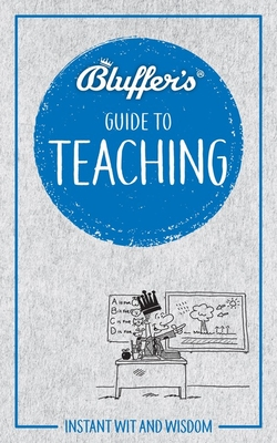 Bluffer's Guide to Teaching: Instant Wit and Wisdom (Bluffer's Guides) Cover Image
