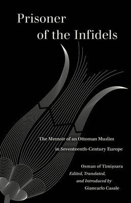 Prisoner of the Infidels: The Memoir of an Ottoman Muslim in Seventeenth-Century Europe Cover Image