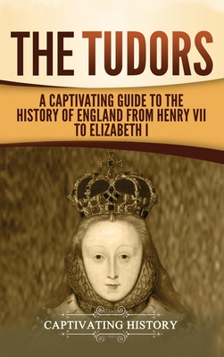 The Tudors: A Captivating Guide to the History of England from Henry VII to Elizabeth I Cover Image