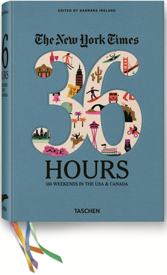 The New York Times 36 Hours: 150 Weekends in the USA & CanadaBarbara Ireland